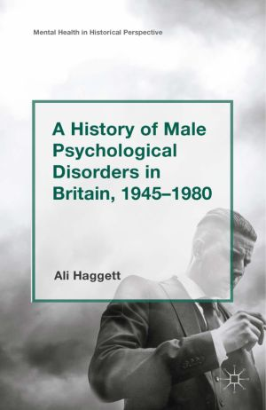 A History of Male Psychological Disorders in Britain, 1945–1980